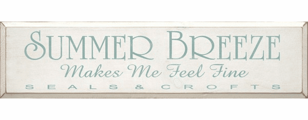 Famous Quotes Sign...Summer Breeze Makes Me Feel Fine ~ Seals & Crofts