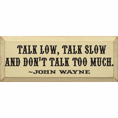 Famous Quotes Sign...Talk Low Talk Slow And Don't Talk Too Much ~ John Wayne