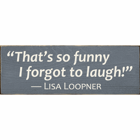 Famous Quotes Sign...That's So Funny I Forgot To Laugh! - Lisa Loopner