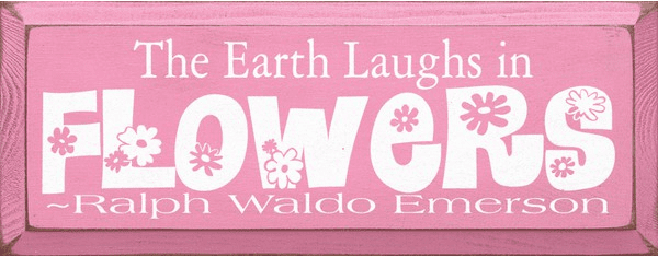 Famous Quotes Sign...The Earth Laughs In Flowers ~ Ralph Waldo Emerson