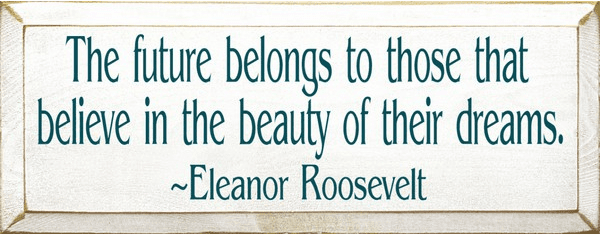 Famous Quotes Sign...The Future Belongs To Those That Believe... - Eleanor Roosevelt Quote
