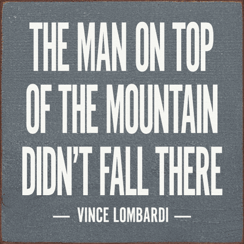 Famous Quotes Sign...The Man On Top Of The Mountain Didn't Fall There. - Vince Lombardi
