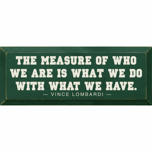 Famous Quotes Sign...The Measure Of Who We Are Is What We Do With What We Have. - Vince Lombardi