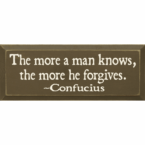 Famous Quotes Sign...The More A Man Knows, The More He Forgives. ~ Confucius