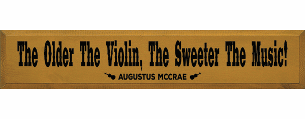 Famous Quotes Sign...The Older The Violin, The Sweeter The Music! - Augustus Mccrae