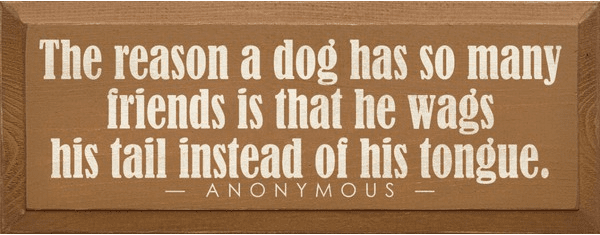 Famous Quotes Sign...The Reason A Dog Has So Many Friends Is That He Wags His Tail