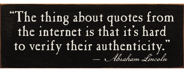 Famous Quotes Sign...The Thing About Quotes From The Internet Is...-Abraham Lincoln