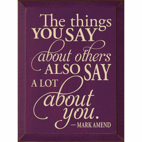 Famous Quotes Sign...The Things You Say About Others, Also Say A Lot About You