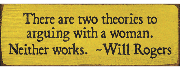 Famous Quotes Sign...There Are Two Theories To Arguing With A Woman. Neither Works