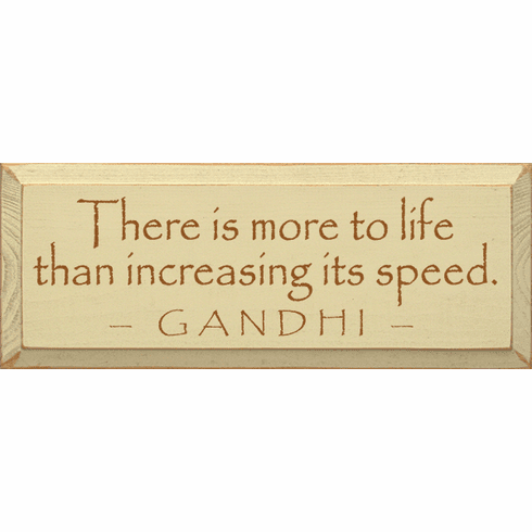 Famous Quotes Sign...There Is More To Life Than Increasing Its Speed. ~Ghandi
