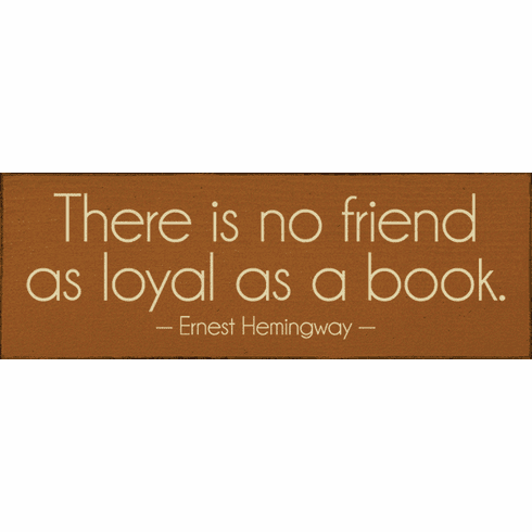 Famous Quotes Sign...There Is No Friend As Loyal As A Book. - Ernest Hemingway