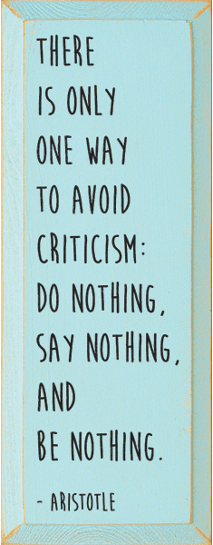 Famous Quotes Sign...There Is Only One Way To Avoid Criticism: Do Nothing