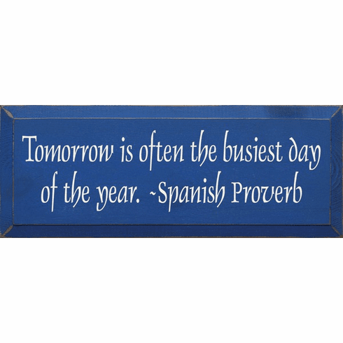 Famous Quotes Sign...Tomorrow Is Often The Busiest Day Of The Year. ~ Spanish Proverb