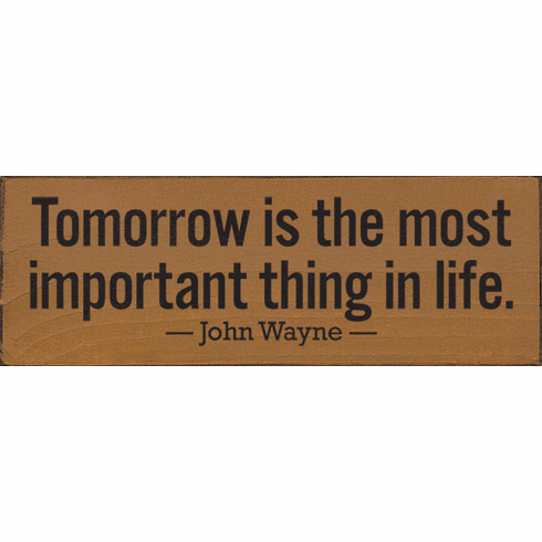 Famous Quotes Sign...Tomorrow Is The Most Important Thing In Life. - John Wayne