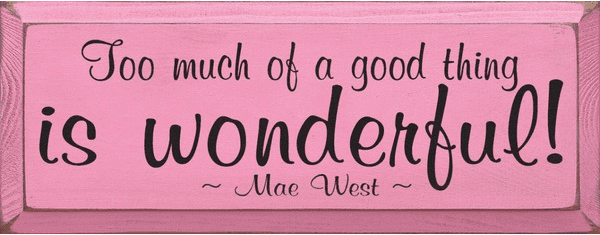 Famous Quotes Sign...Too Much Of A Good Thing Is Wonderful! ~ Mae West