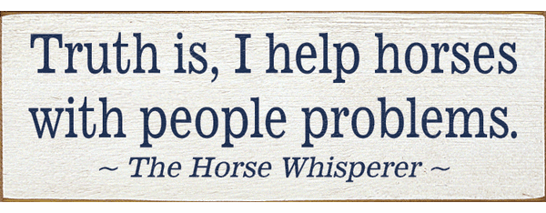 Famous Quotes Sign...Truth Is, I Help Horses With People Problems. - The Horse Whisperer