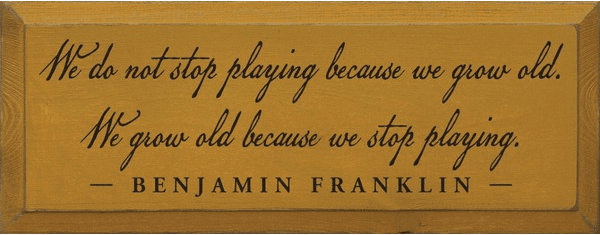 Famous Quotes Sign...We Do Not Stop Playing Because We Grow Old... - Benjamin Franklin