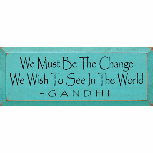Famous Quotes Sign...We Must Be The Change We Wish To See In The World ~ Gandhi