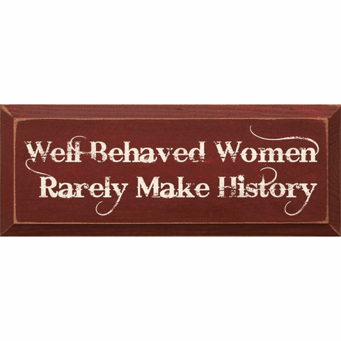Famous Quotes Sign...Well Behaved Women Rarely Make History