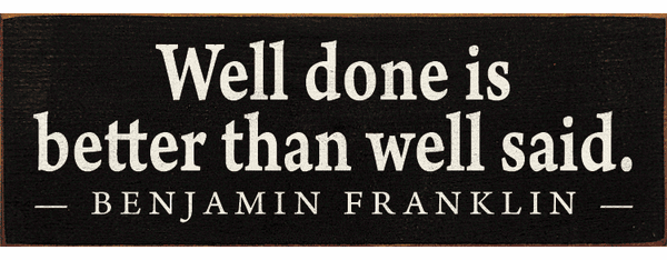 Famous Quotes Sign...Well Done Is Better Than Well Said. - Benjamin Franklin