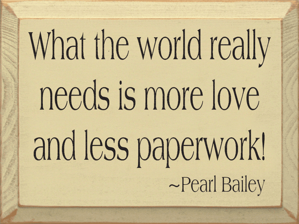 Famous Quotes Sign...What The World Really Needs Is More Love And Less Paperwork! ~ Parl Bailey