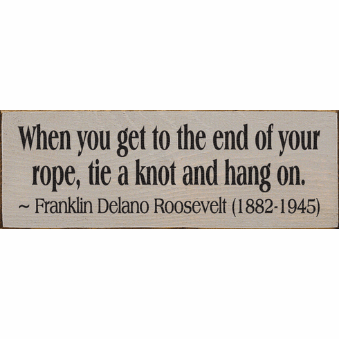 Famous Quotes Sign...When You Get To The End Of Your Rope, Tie A Knot And Hang On