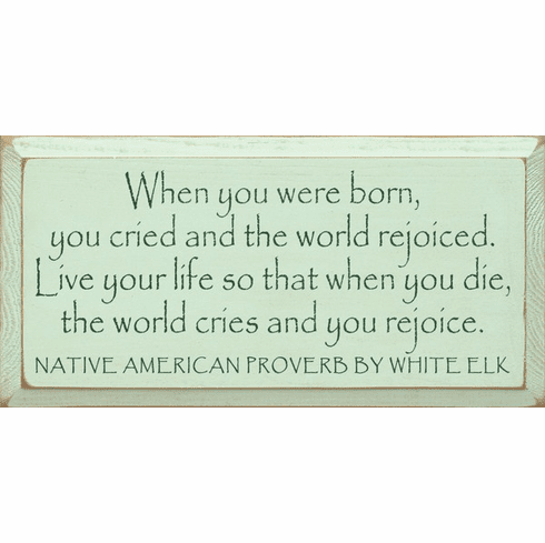 Famous Quotes Sign...When You Were Born, You Cried And The World Rejoiced... - White Elk