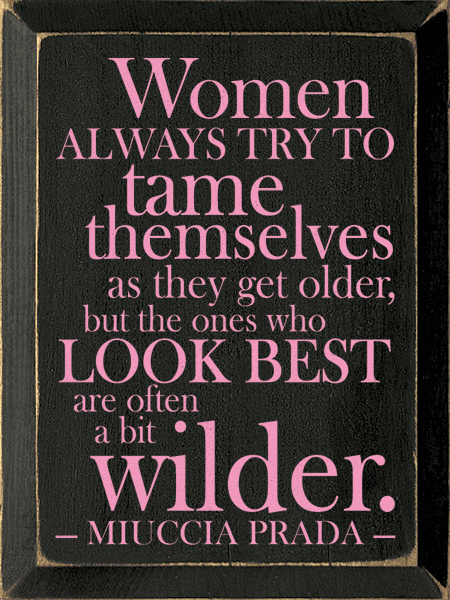 Famous Quotes Sign...Women Always Try To Tame Themselves As They Get Older