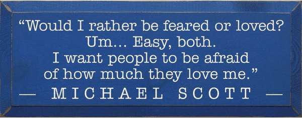 Famous Quotes Sign...Would I Rather Be Feared Or Loved? Um... Easy, Both. - Michael Scott