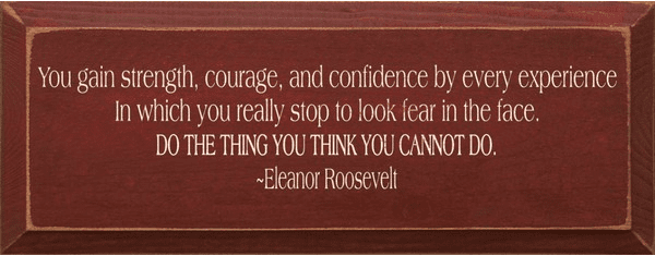 Famous Quotes Sign...You Gain Strength, Courage, And Confidence By Every Experience