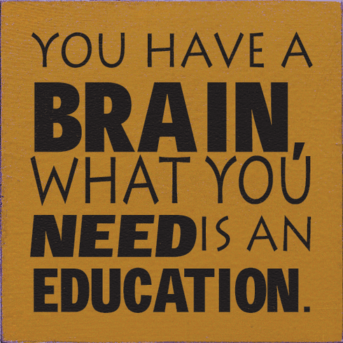 Famous Quotes Sign...You Have A Brain, What You Need Is An Education