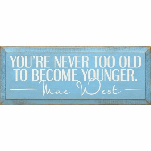 Famous Quotes Sign...You're Never Too Old To Become Younger. ~Mae West