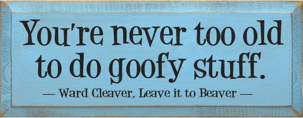 Famous Quotes Sign...You're Never Too Old To Do Goofy Stuff. - Ward Cleaver Quote