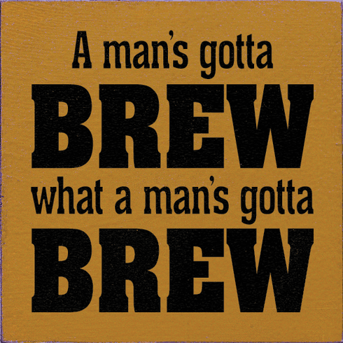 Food & Drink Sign...A Man's Gotta Brew What A Man's Gotta Brew
