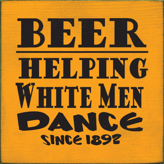 Food & Drink Sign...Beer Helping White Men Dance Since 1892