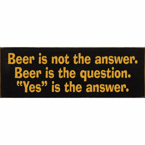 "Food & Drink Sign...Beer Is Not The Answer. Beer Is The Question. ""Yes"" Is The Answer"