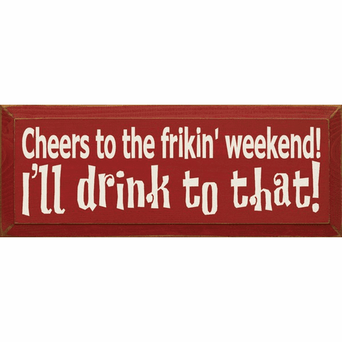 Food & Drink Sign...Cheers To The Frikin' Weekend! I'll Drink To That