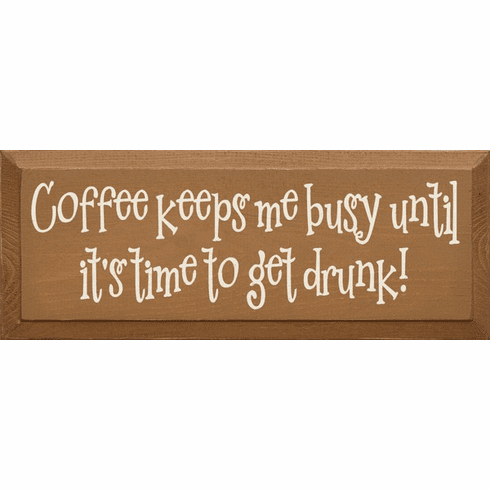 Food & Drink Sign...Coffee Keeps Me Busy Until It's Time To Get Drunk