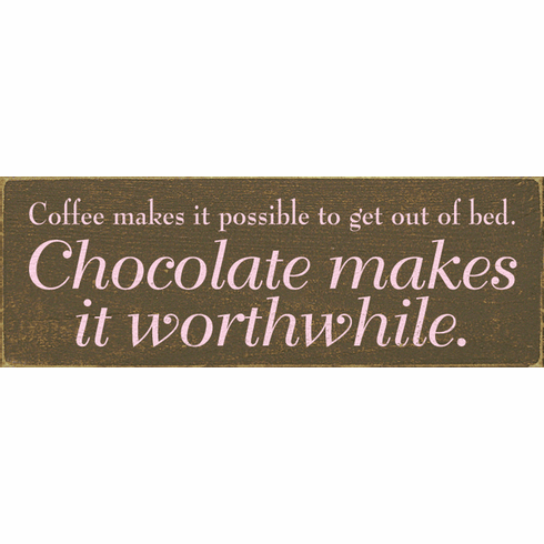 Food & Drink Sign...Coffee Makes It Possible To Get Out Of Bed. Chocolate Makes It Worthwhile