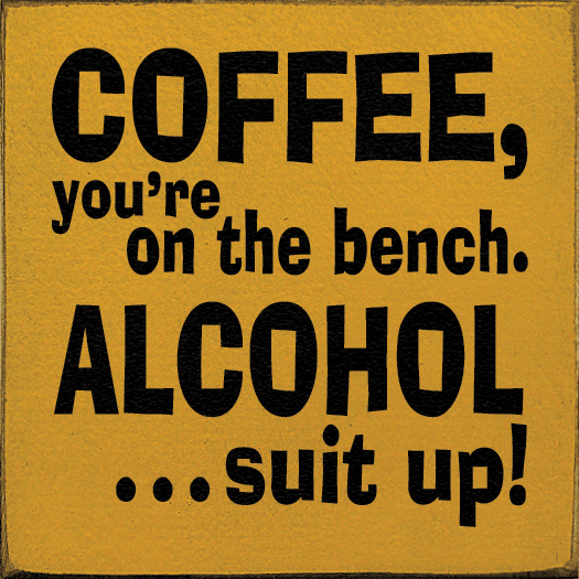 Food & Drink Sign...Coffee, You're On The Bench. Alcohol...Suit Up