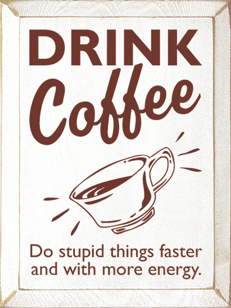 Food & Drink Sign...Drink Coffee - Do Stupid Things Faster And With More Energy