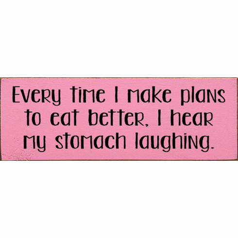 Food & Drink Sign...Every Time I Make Plans To Eat Better, I Hear My Stomach Laughing