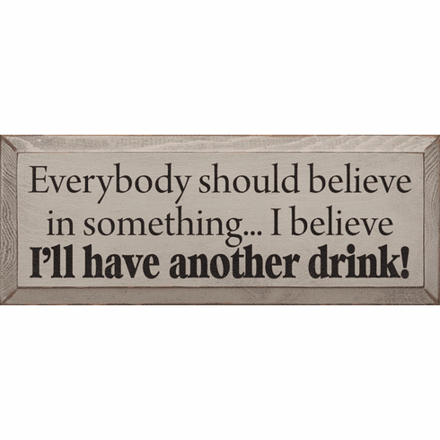 Food & Drink Sign...Everybody Should Believe In Something ...I Believe I'll Have Another Drink