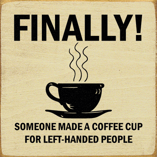 Food & Drink Sign...Finally! Someone Made A Coffee Cup For Left-Handed People