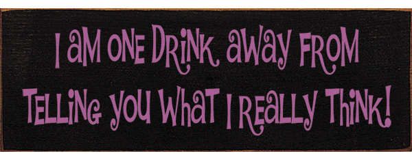 Food & Drink Sign...I Am One Drink Away From Telling You What I Really Think