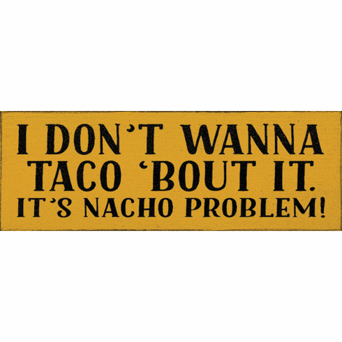 Food & Drink Sign...I Don't Wanna Taco 'bout It. It's Nacho Problem