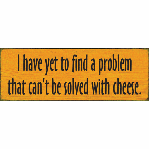 Food & Drink Sign...I Have Yet To Find A Problem That Can't Be Solved With Cheese