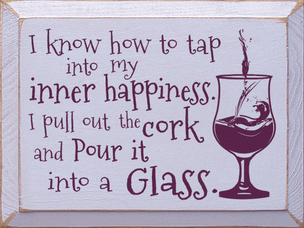 Food & Drink Sign...I Know How To Tap Into My Inner Happiness. I Pull Out The Cork