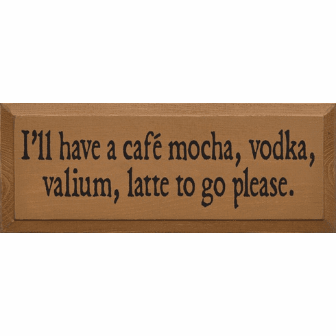 Food & Drink Sign...I'll Have A Cafe, Mocha, Vodka, Valium Latte To Go Please