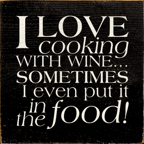 Food & Drink Sign...I Love Cooking With Wine...Sometimes I Even Put It In The Food